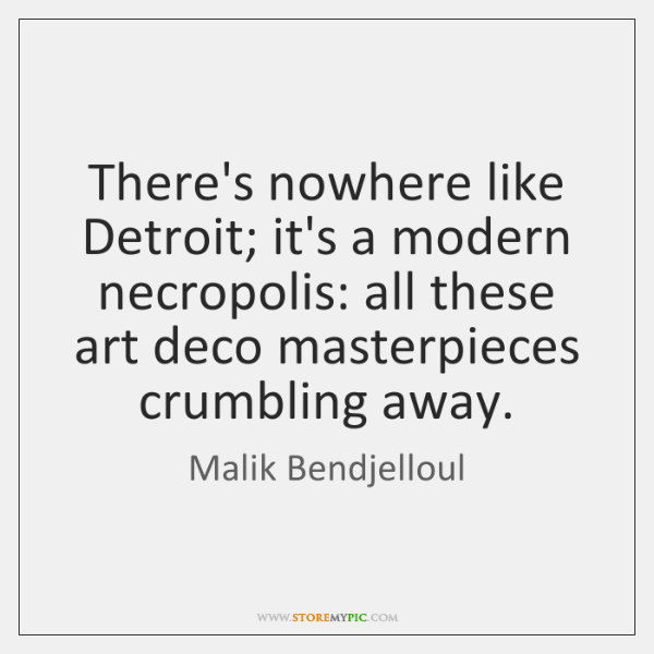 There's nowhere like Detroit; it's a modern necropolis: all these art deco ...