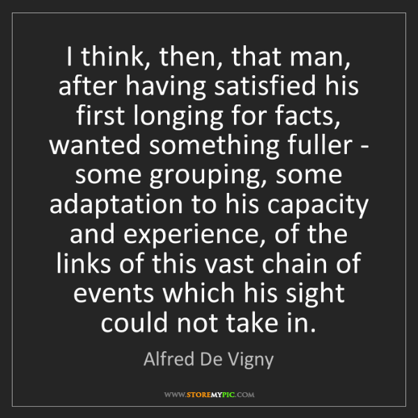 Alfred De Vigny: I think, then, that man, after having satisfied his first...