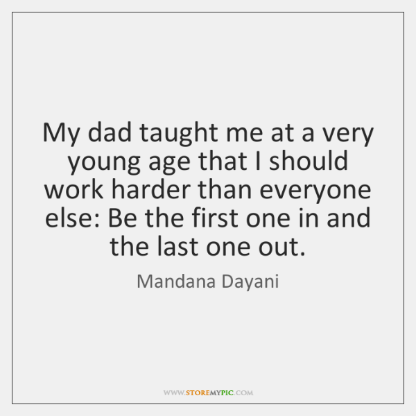 My dad taught me at a very young age that I should ...