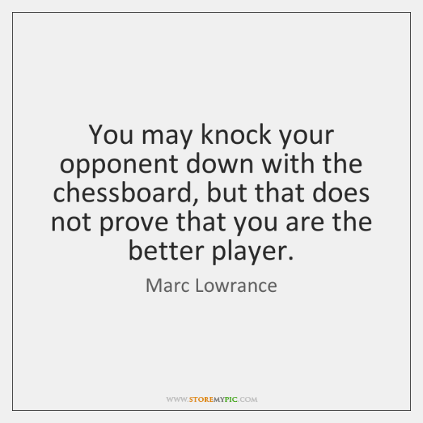 You may knock your opponent down with the chessboard, but that does ...