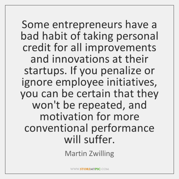 Some entrepreneurs have a bad habit of taking personal credit for all ...