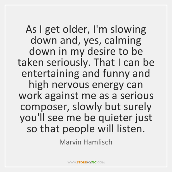 As I get older, I'm slowing down and, yes, calming down in ...