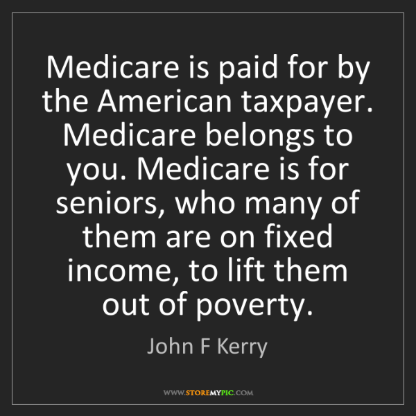 John F Kerry: Medicare is paid for by the American taxpayer. Medicare...
