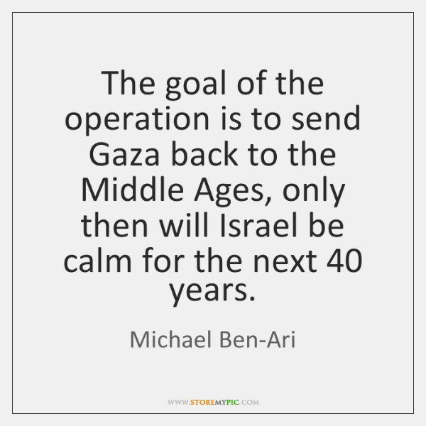 The goal of the operation is to send Gaza back to the ...