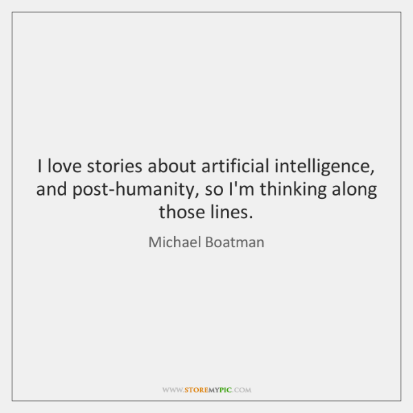 I love stories about artificial intelligence, and post-humanity, so I'm thinking along ...
