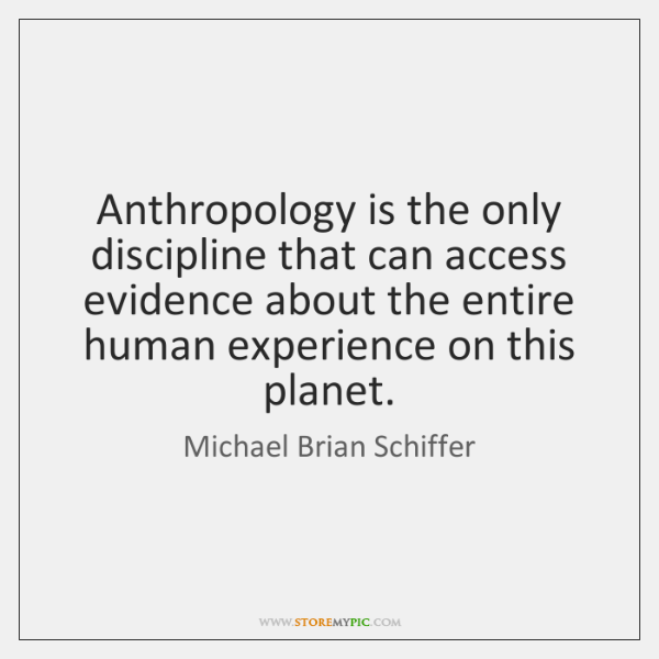 Anthropology is the only discipline that can access evidence about the entire ...