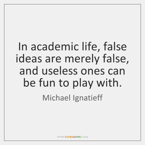 In academic life, false ideas are merely false, and useless ones can ...