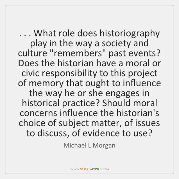 . . . What role does historiography play in the way a society and culture