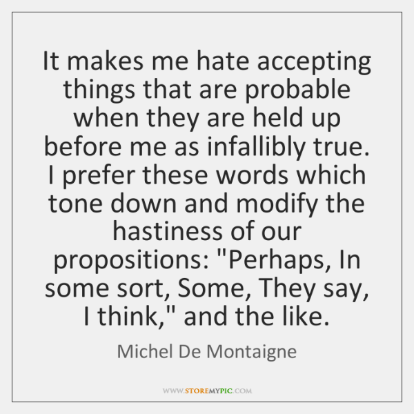 It makes me hate accepting things that are probable when they are ...