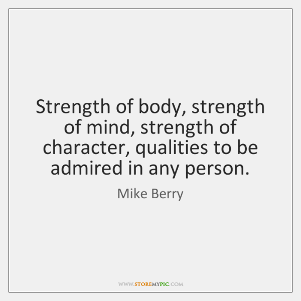 Strength of body, strength of mind, strength of character, qualities to be ...