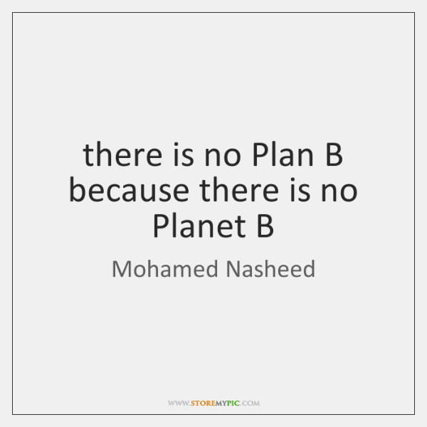 there is no Plan B because there is no Planet B