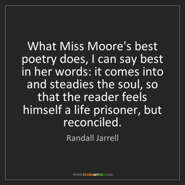 Randall Jarrell: What Miss Moore's best poetry does, I can say best in...