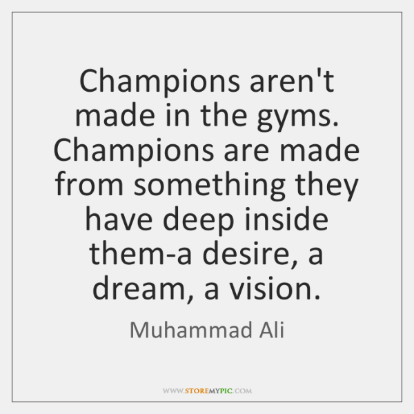 Champions aren't made in the gyms. Champions are made from something they ...