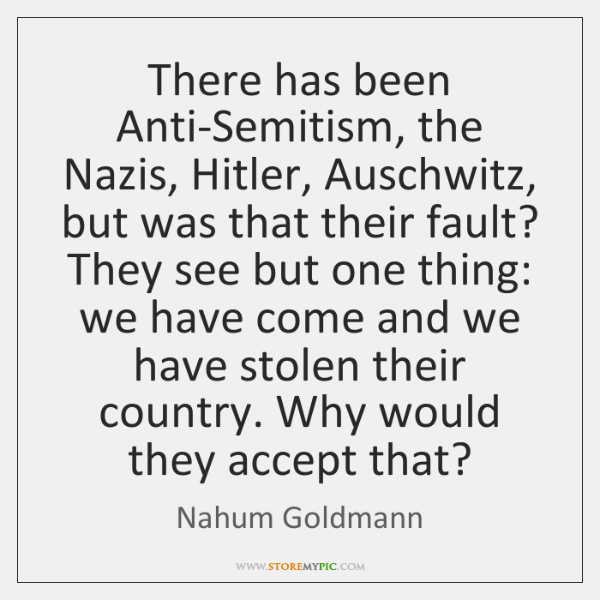 There has been Anti-Semitism, the Nazis, Hitler, Auschwitz, but was that their ...
