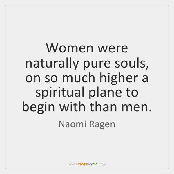 Women were naturally pure souls, on so much higher a spiritual plane ...