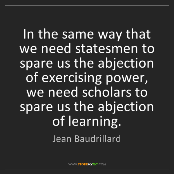 Jean Baudrillard: In the same way that we need statesmen to spare us the...