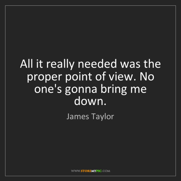 James Taylor: All it really needed was the proper point of view. No...