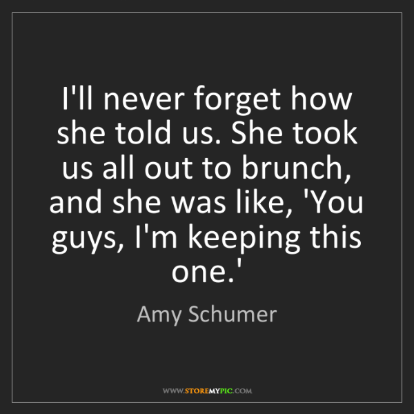 Amy Schumer: I'll never forget how she told us. She took us all out...
