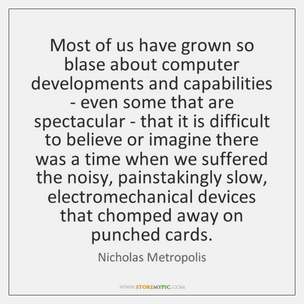 Most of us have grown so blase about computer developments and capabilities ...