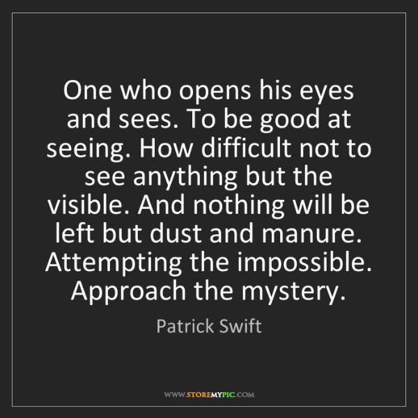 Patrick Swift: One who opens his eyes and sees. To be good at seeing....