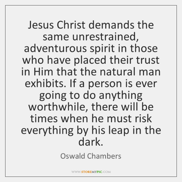 Jesus Christ demands the same unrestrained, adventurous spirit in those who have ...