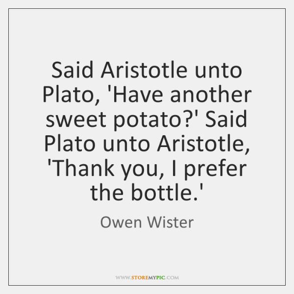 Said Aristotle unto Plato, 'Have another sweet potato?' Said Plato unto ...