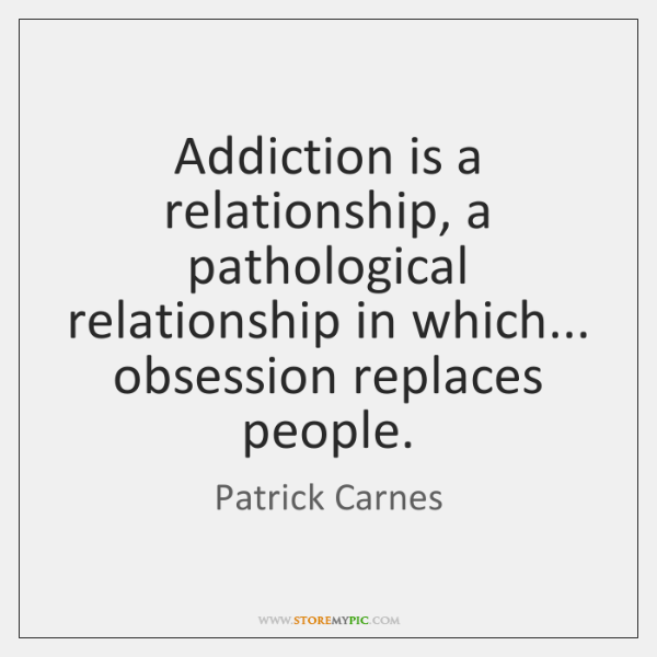 Addiction is a relationship, a pathological relationship in which... obsession replaces people.