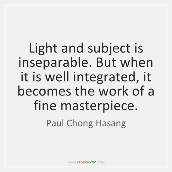Light and subject is inseparable. But when it is well integrated, it ...