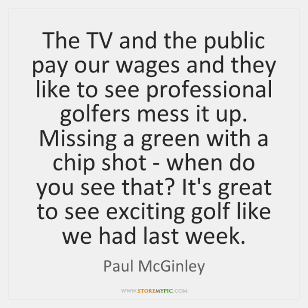 The TV and the public pay our wages and they like to ...