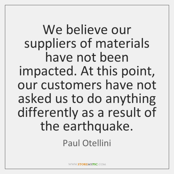 We believe our suppliers of materials have not been impacted. At this ...