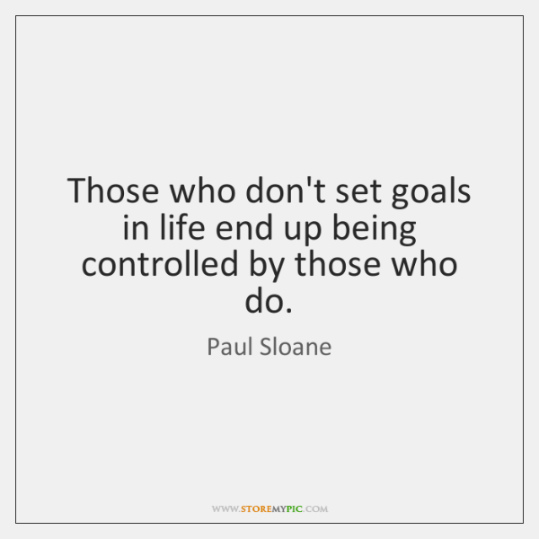 Those who don't set goals in life end up being controlled by ...