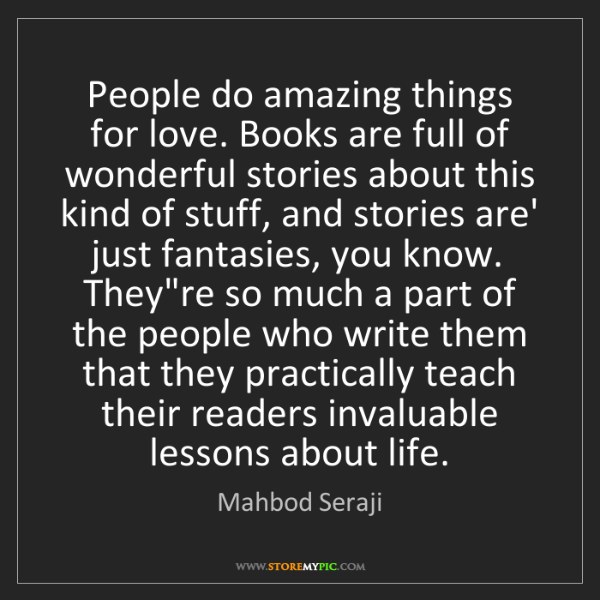 Mahbod Seraji: People do amazing things for love. Books are full of...