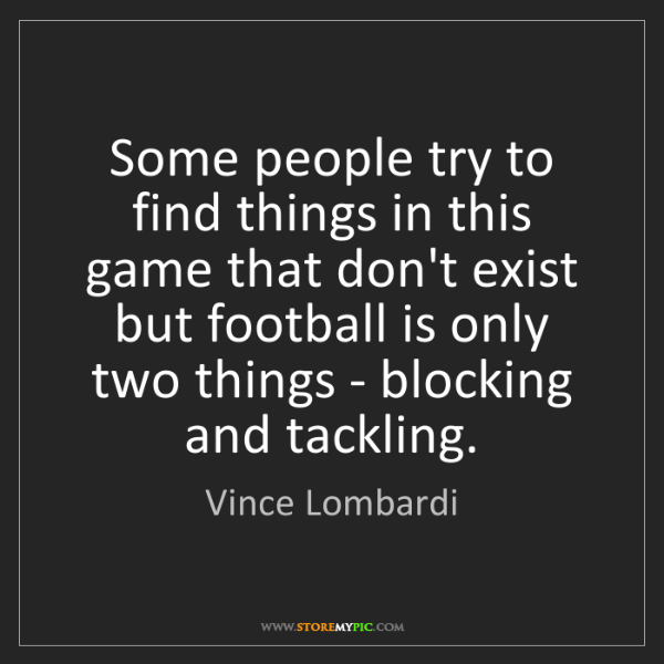 Vince Lombardi: Some people try to find things in this game that don't...