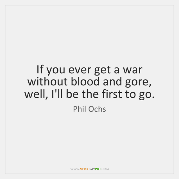 If you ever get a war without blood and gore, well, I'll ...