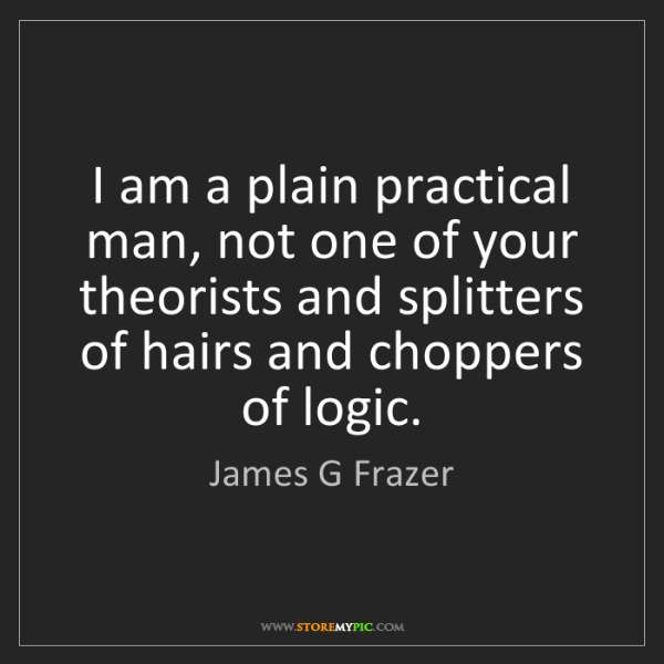 James G Frazer: I am a plain practical man, not one of your theorists...