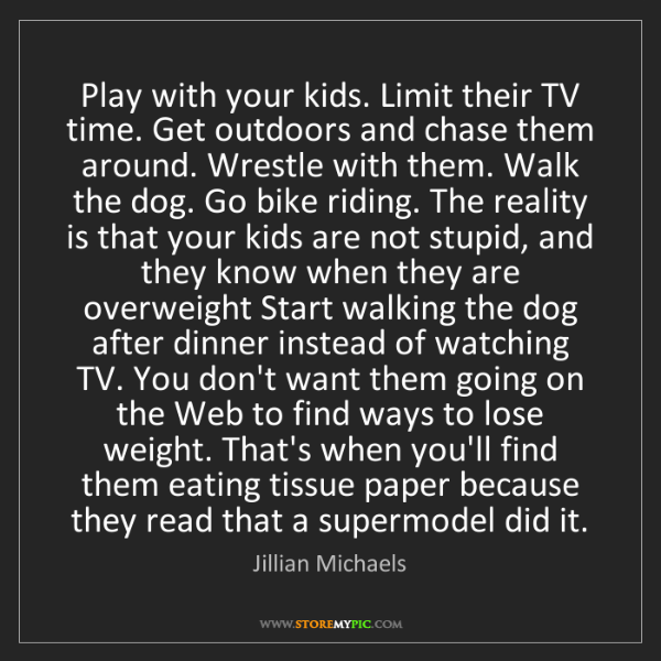 Jillian Michaels: Play with your kids. Limit their TV time. Get outdoors...