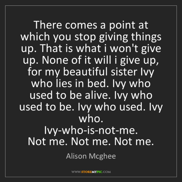 Alison Mcghee: There comes a point at which you stop giving things up....