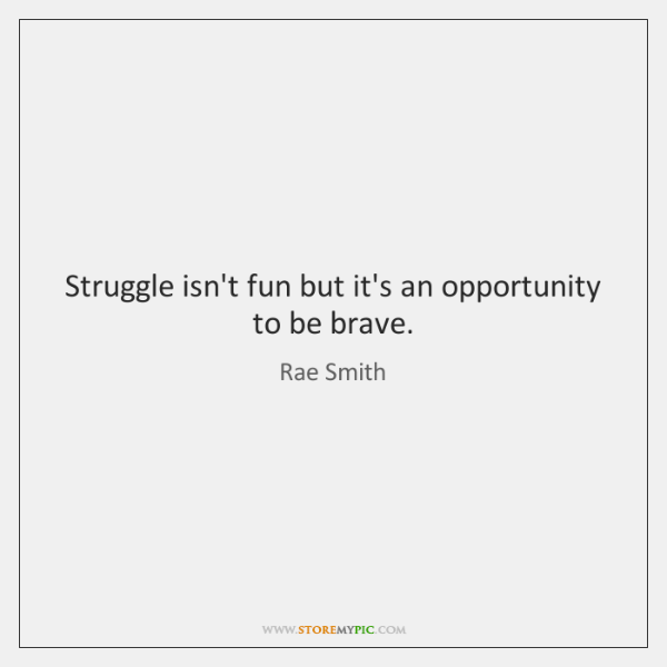 Struggle isn't fun but it's an opportunity to be brave.