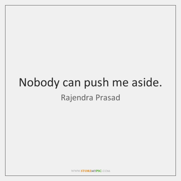 Nobody can push me aside.