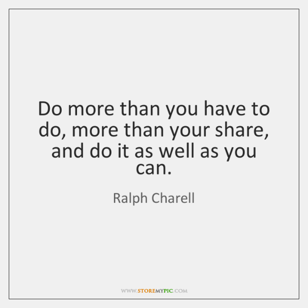 Do more than you have to do, more than your share, and ...