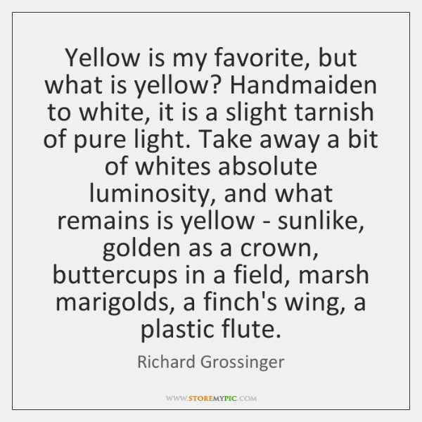 Yellow is my favorite, but what is yellow? Handmaiden to white, it ...