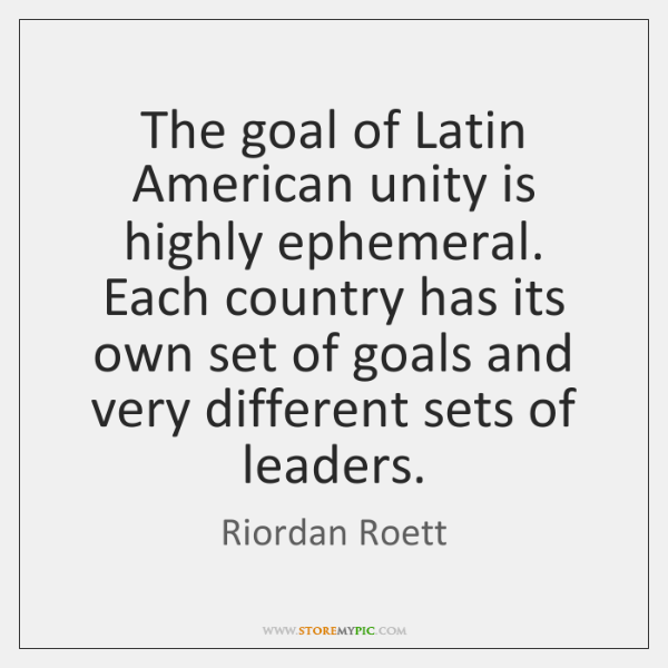 The goal of Latin American unity is highly ephemeral. Each country has ...