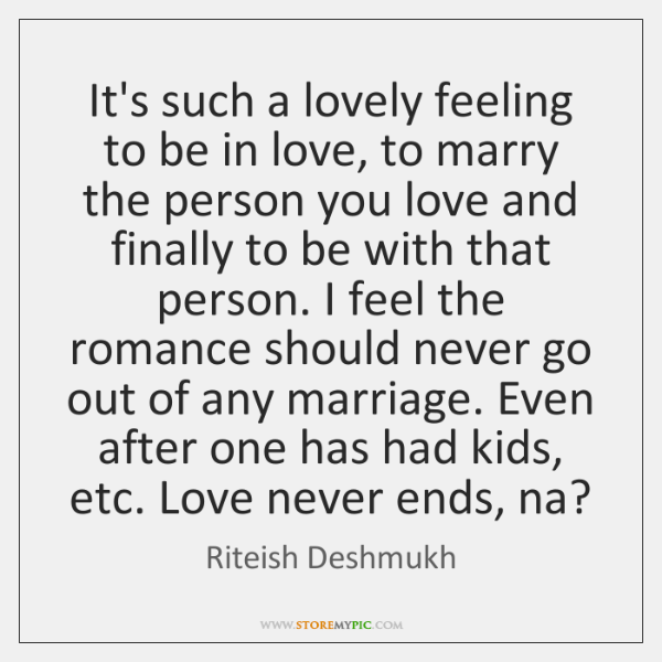 It's such a lovely feeling to be in love, to marry the ...