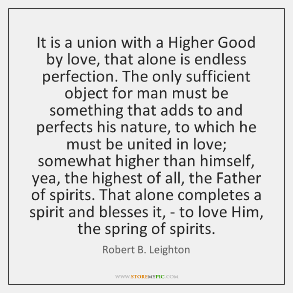 It is a union with a Higher Good by love, that alone ...