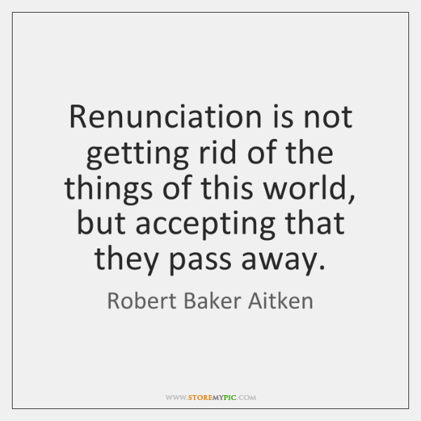 Renunciation is not getting rid of the things of this world, but ...