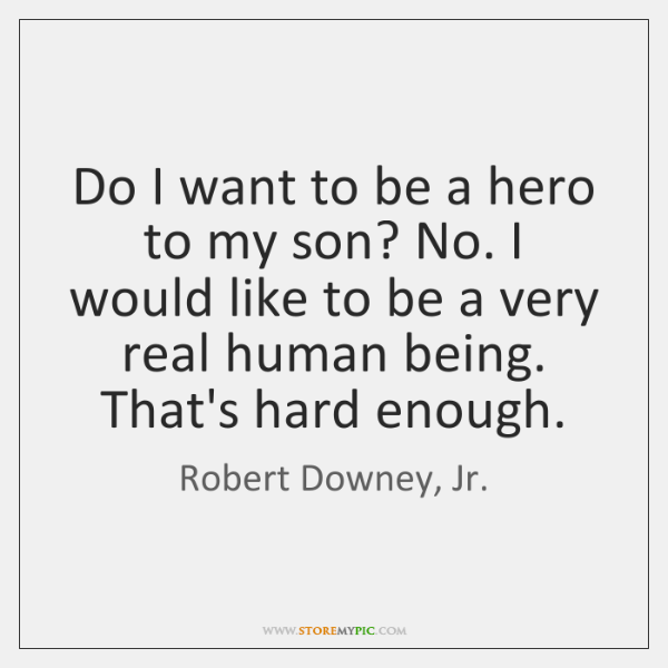 Do I want to be a hero to my son? No. I ...