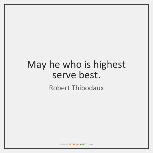 May he who is highest serve best.
