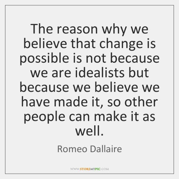 The reason why we believe that change is possible is not because ...