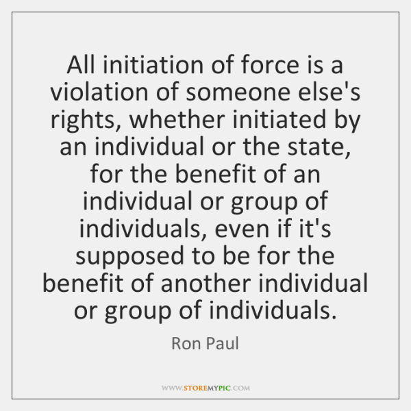 All initiation of force is a violation of someone else's rights, whether ...