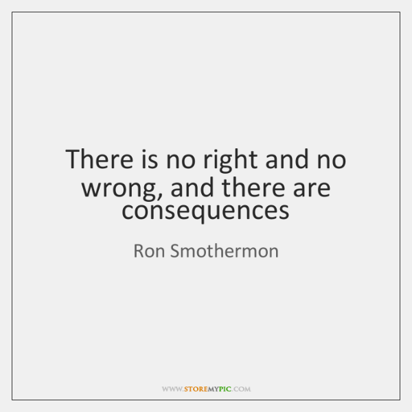 There is no right and no wrong, and there are consequences